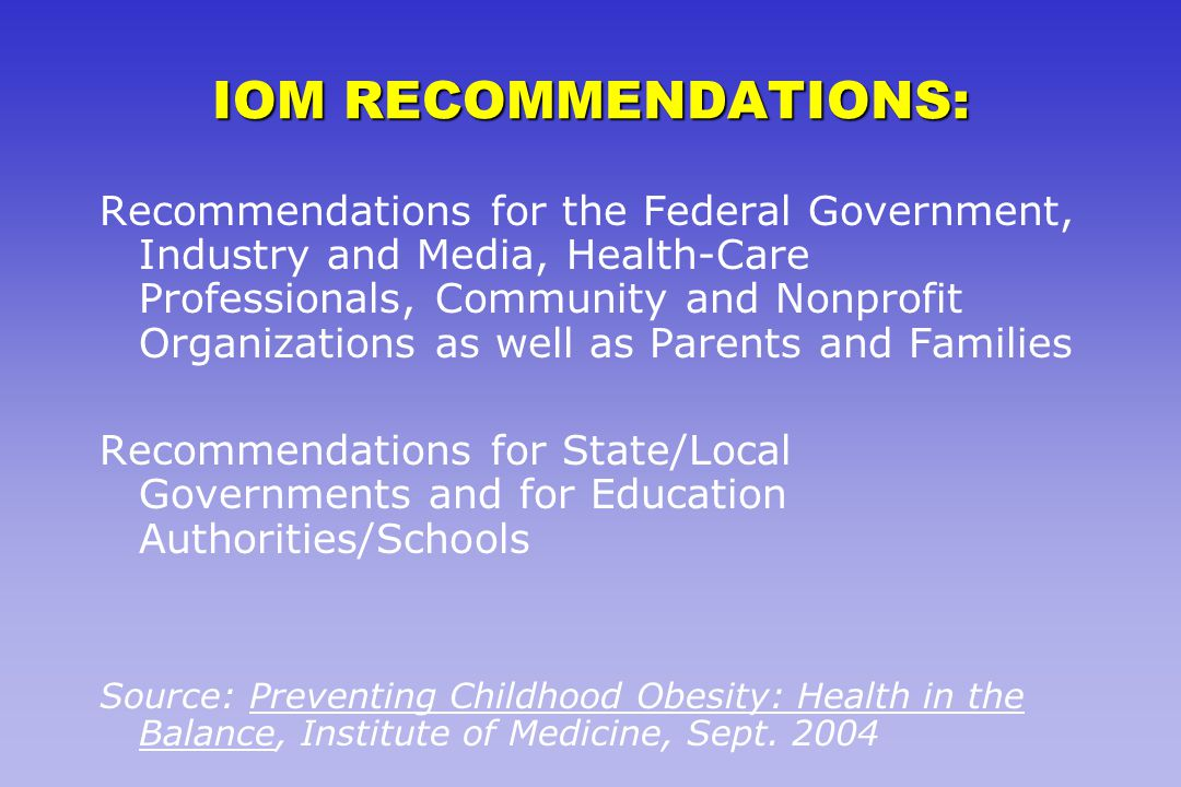 IOM RECOMMENDATIONS: Recommendations for the Federal Government, Industry and Media, Health-Care Professionals, Community and Nonprofit Organizations as well as Parents and Families Recommendations for State/Local Governments and for Education Authorities/Schools Source: Preventing Childhood Obesity: Health in the Balance, Institute of Medicine, Sept.