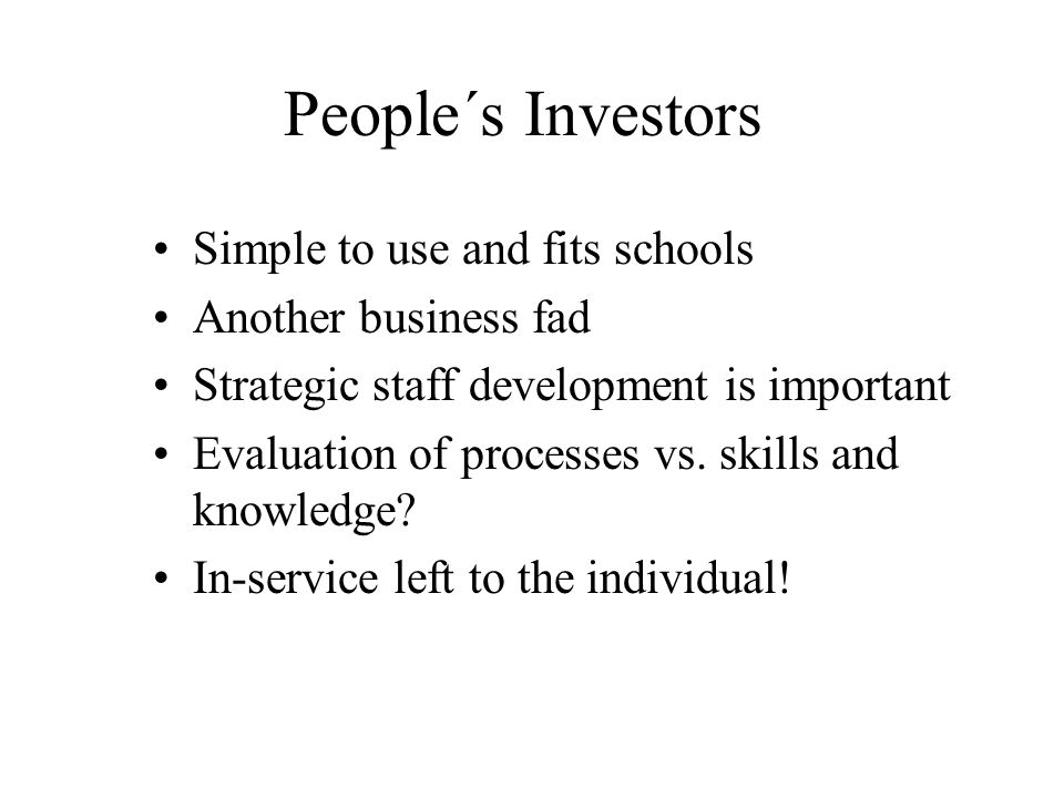 People´s Investors Simple to use and fits schools Another business fad Strategic staff development is important Evaluation of processes vs.
