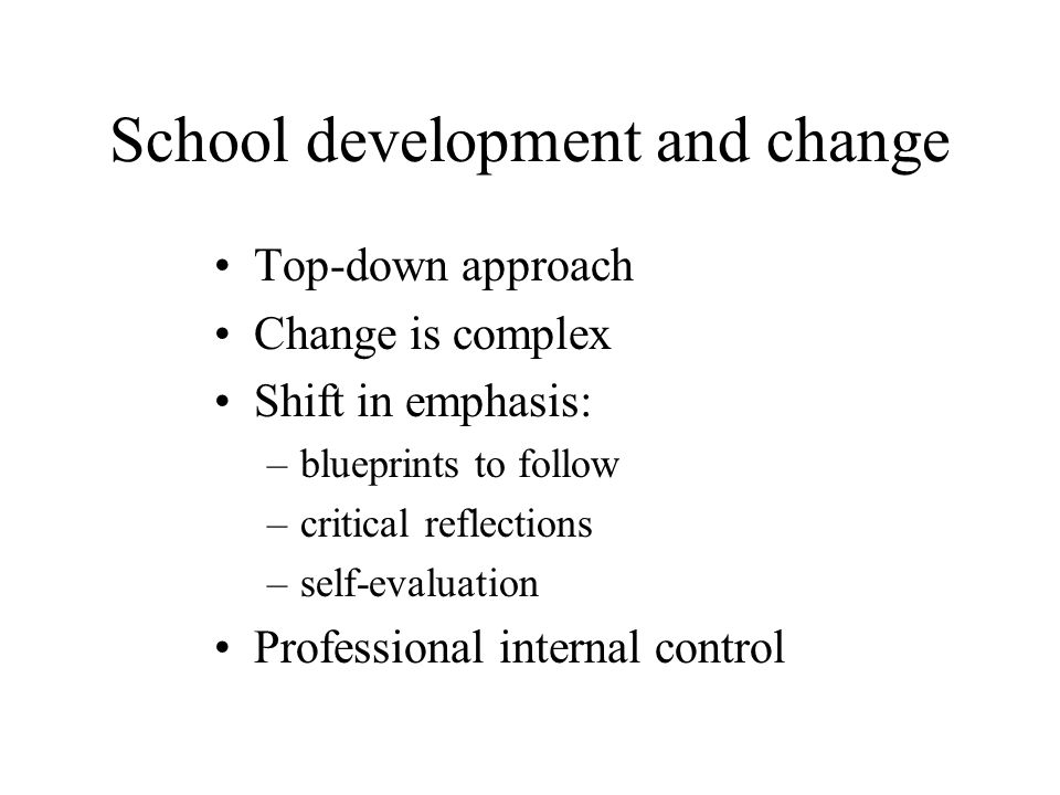 School development and change Top-down approach Change is complex Shift in emphasis: –blueprints to follow –critical reflections –self-evaluation Professional internal control