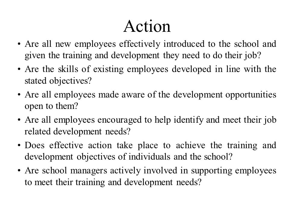 Action Are all new employees effectively introduced to the school and given the training and development they need to do their job.