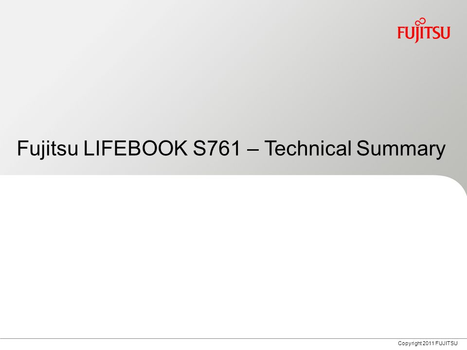 Copyright 2011 FUJITSU Fujitsu LIFEBOOK S761 – Technical Summary