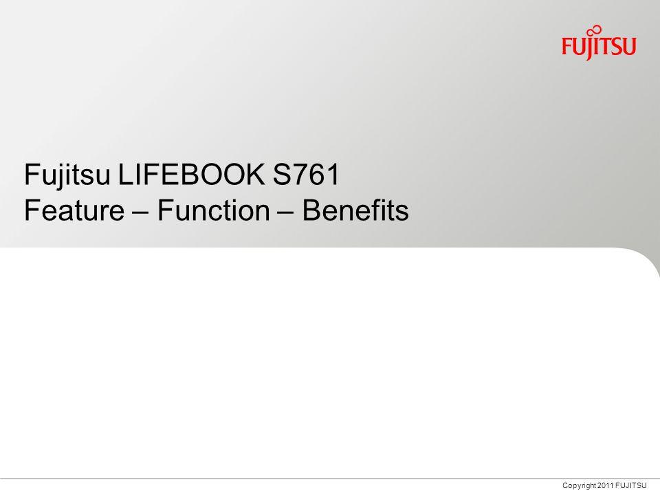 Copyright 2011 FUJITSU Fujitsu LIFEBOOK S761 Feature – Function – Benefits