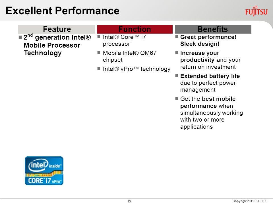 Copyright 2011 FUJITSU Excellent Performance FeatureFunctionBenefits 2 nd generation Intel® Mobile Processor Technology Intel® Core™ i7 processor Mobile Intel® QM67 chipset Intel® vPro™ technology Great performance.