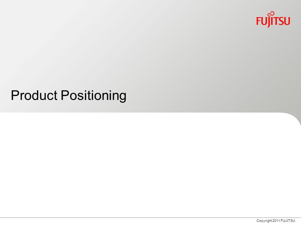 Copyright 2011 FUJITSU Product Positioning
