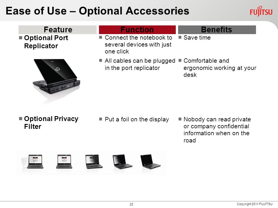 Copyright 2011 FUJITSU Ease of Use – Optional Accessories FeatureFunctionBenefits Optional Port Replicator Optional Privacy Filter Connect the notebook to several devices with just one click All cables can be plugged in the port replicator Put a foil on the display Save time Comfortable and ergonomic working at your desk Nobody can read private or company confidential information when on the road 22