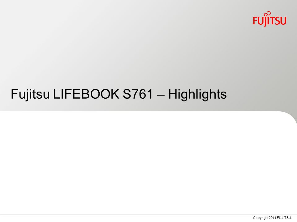Copyright 2011 FUJITSU Fujitsu LIFEBOOK S761 – Highlights