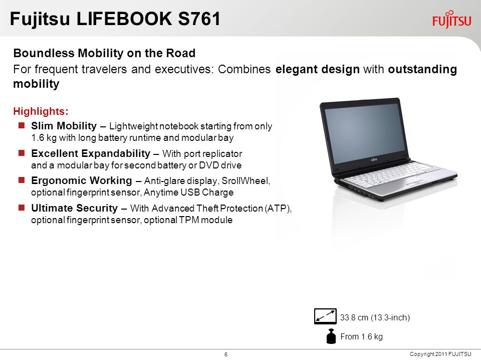 Copyright 2011 FUJITSU Fujitsu LIFEBOOK S761 Boundless Mobility on the Road For frequent travelers and executives: Combines elegant design with outstanding mobility Highlights: Slim Mobility – Lightweight notebook starting from only 1.6 kg with long battery runtime and modular bay Excellent Expandability – With port replicator and a modular bay for second battery or DVD drive Ergonomic Working – Anti-glare display, SrollWheel, optional fingerprint sensor, Anytime USB Charge Ultimate Security – With Advanced Theft Protection (ATP), optional fingerprint sensor, optional TPM module 33.8 cm (13.3-inch) From 1.6 kg 6
