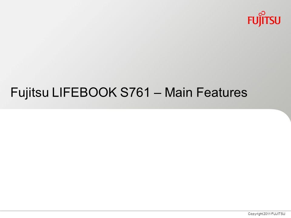 Copyright 2011 FUJITSU Fujitsu LIFEBOOK S761 – Main Features