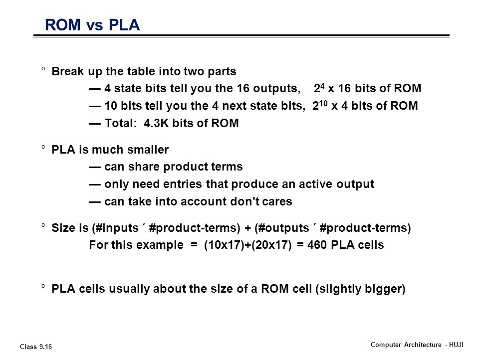 Class 9.16 Computer Architecture - HUJI °Break up the table into two parts — 4 state bits tell you the 16 outputs, 2 4 x 16 bits of ROM — 10 bits tell you the 4 next state bits, 2 10 x 4 bits of ROM — Total: 4.3K bits of ROM °PLA is much smaller — can share product terms — only need entries that produce an active output — can take into account don t cares °Size is (#inputs  #product-terms) + (#outputs  #product-terms) For this example = (10x17)+(20x17) = 460 PLA cells °PLA cells usually about the size of a ROM cell (slightly bigger) ROM vs PLA