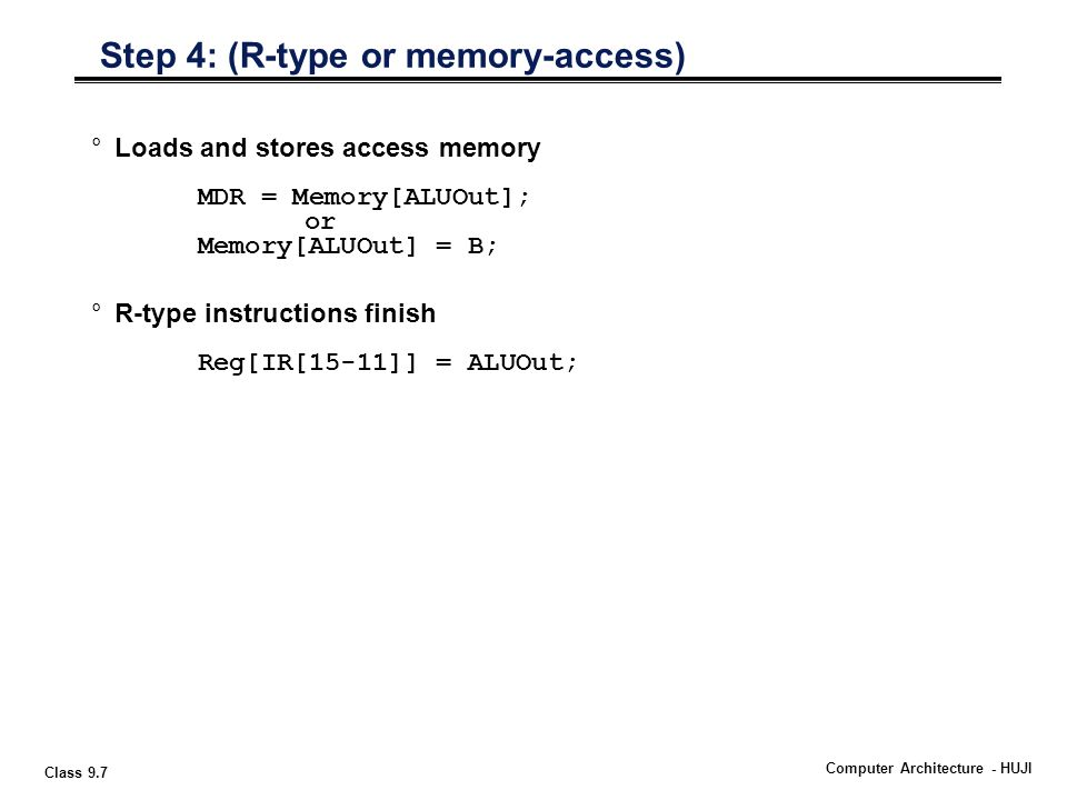 Class 9.7 Computer Architecture - HUJI °Loads and stores access memory MDR = Memory[ALUOut]; or Memory[ALUOut] = B; °R-type instructions finish Reg[IR[15-11]] = ALUOut; Step 4: (R-type or memory-access)