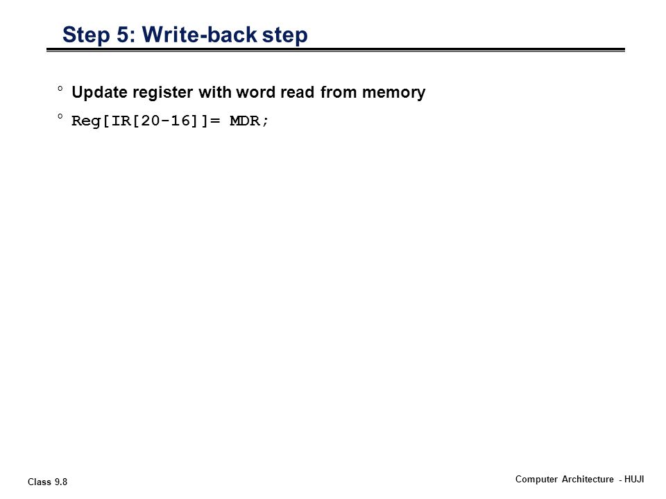 Class 9.8 Computer Architecture - HUJI °Update register with word read from memory °Reg[IR[20-16]]= MDR; Step 5: Write-back step
