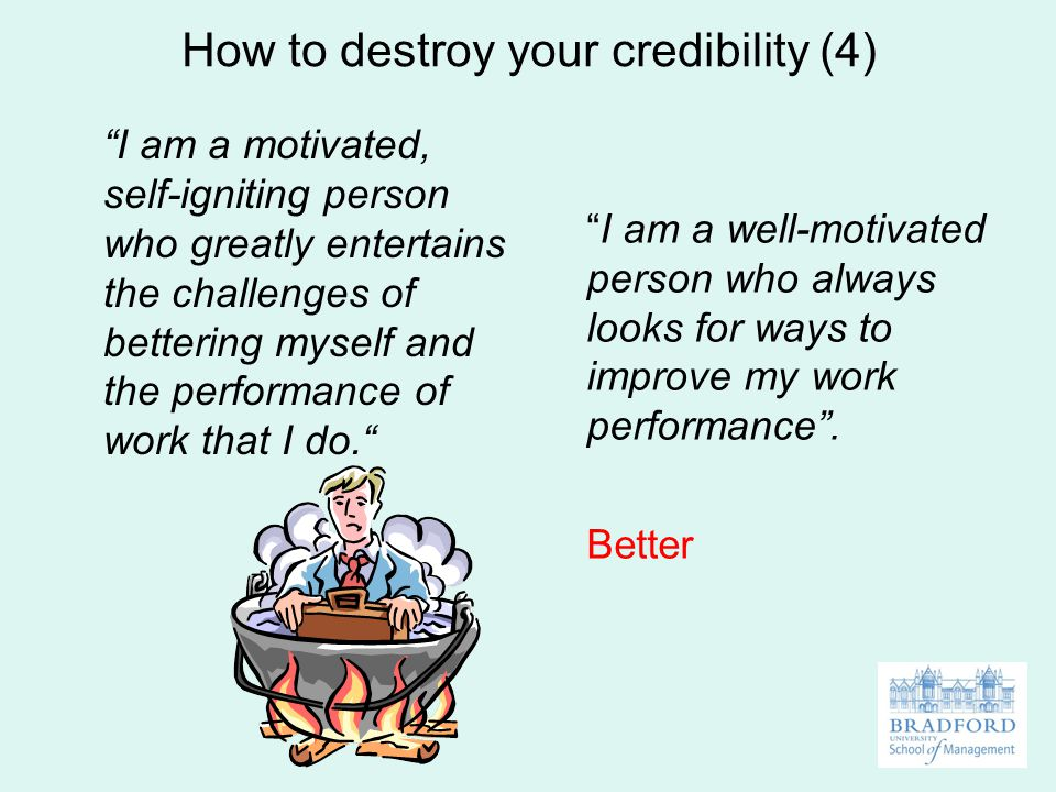 How to destroy your credibility (4) I am a motivated, self-igniting person who greatly entertains the challenges of bettering myself and the performance of work that I do. I am a well-motivated person who always looks for ways to improve my work performance .
