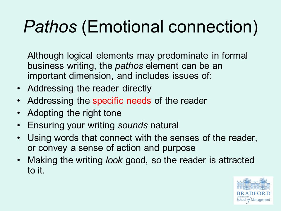 Pathos (Emotional connection) Although logical elements may predominate in formal business writing, the pathos element can be an important dimension, and includes issues of: Addressing the reader directly Addressing the specific needs of the reader Adopting the right tone Ensuring your writing sounds natural Using words that connect with the senses of the reader, or convey a sense of action and purpose Making the writing look good, so the reader is attracted to it.