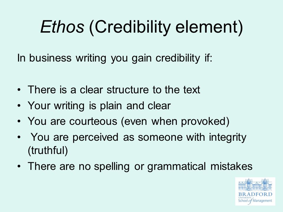 Ethos (Credibility element) In business writing you gain credibility if: There is a clear structure to the text Your writing is plain and clear You are courteous (even when provoked) You are perceived as someone with integrity (truthful) There are no spelling or grammatical mistakes