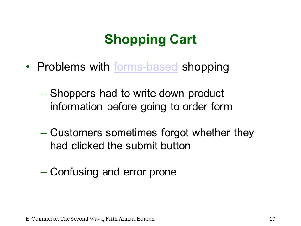 E-Commerce: The Second Wave, Fifth Annual Edition10 Shopping Cart Problems with forms-based shoppingforms-based –Shoppers had to write down product information before going to order form –Customers sometimes forgot whether they had clicked the submit button –Confusing and error prone