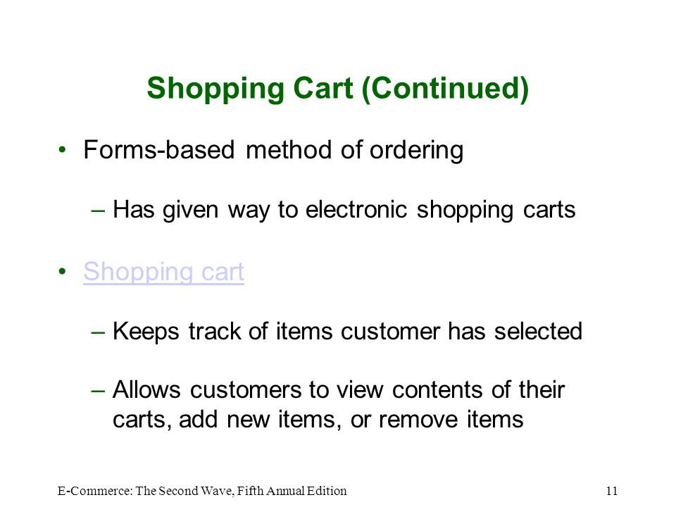 E-Commerce: The Second Wave, Fifth Annual Edition11 Shopping Cart (Continued) Forms-based method of ordering –Has given way to electronic shopping carts Shopping cart –Keeps track of items customer has selected –Allows customers to view contents of their carts, add new items, or remove items