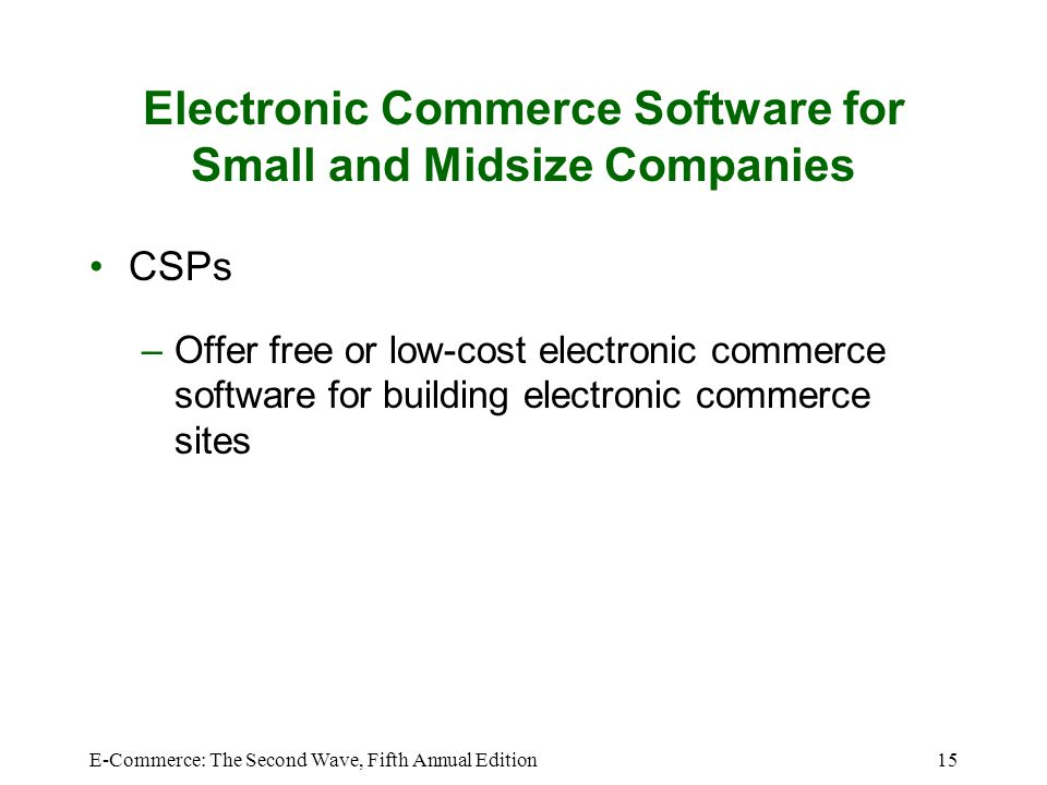 E-Commerce: The Second Wave, Fifth Annual Edition15 Electronic Commerce Software for Small and Midsize Companies CSPs –Offer free or low-cost electronic commerce software for building electronic commerce sites
