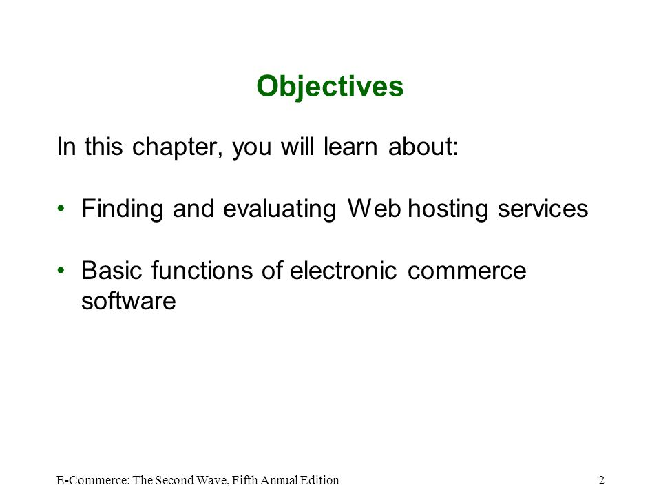 E-Commerce: The Second Wave, Fifth Annual Edition2 Objectives In this chapter, you will learn about: Finding and evaluating Web hosting services Basic functions of electronic commerce software