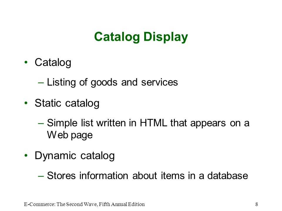 E-Commerce: The Second Wave, Fifth Annual Edition8 Catalog Display Catalog –Listing of goods and services Static catalog –Simple list written in HTML that appears on a Web page Dynamic catalog –Stores information about items in a database