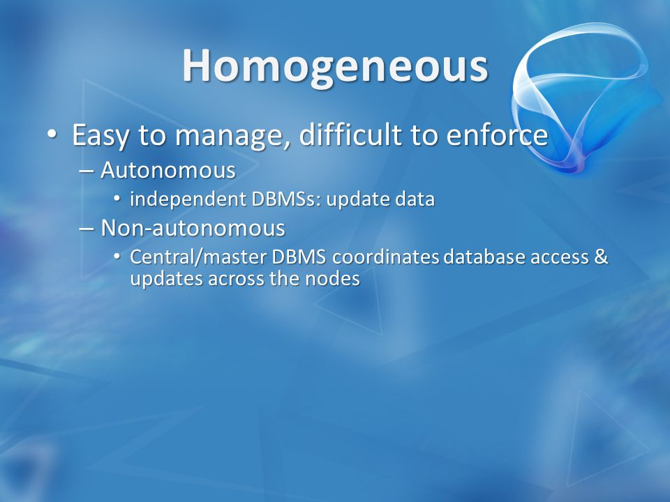 Easy to manage, difficult to enforce Easy to manage, difficult to enforce – Autonomous independent DBMSs: update data independent DBMSs: update data – Non-autonomous Central/master DBMS coordinates database access & updates across the nodes Central/master DBMS coordinates database access & updates across the nodes