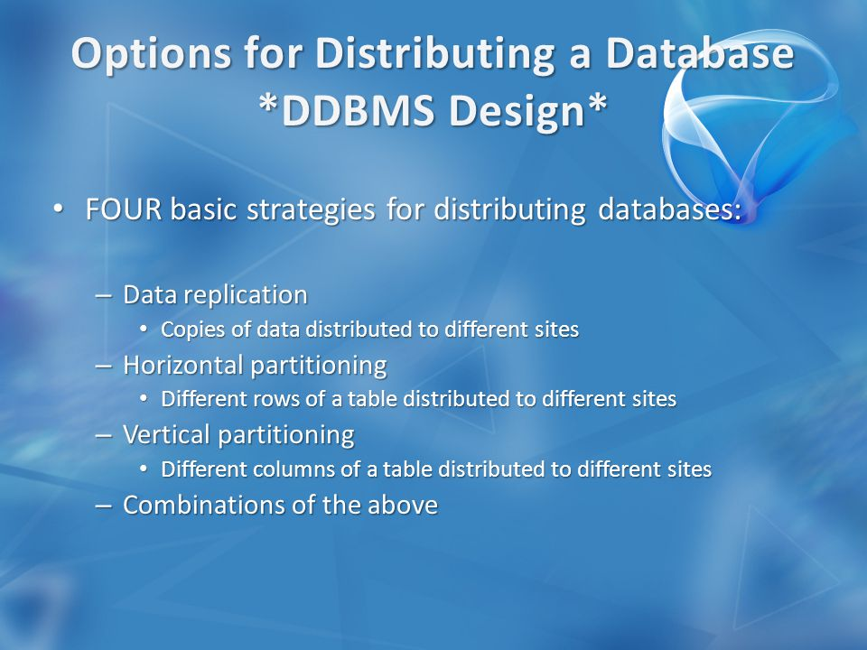 FOUR basic strategies for distributing databases: FOUR basic strategies for distributing databases: – Data replication Copies of data distributed to different sites Copies of data distributed to different sites – Horizontal partitioning Different rows of a table distributed to different sites Different rows of a table distributed to different sites – Vertical partitioning Different columns of a table distributed to different sites Different columns of a table distributed to different sites – Combinations of the above
