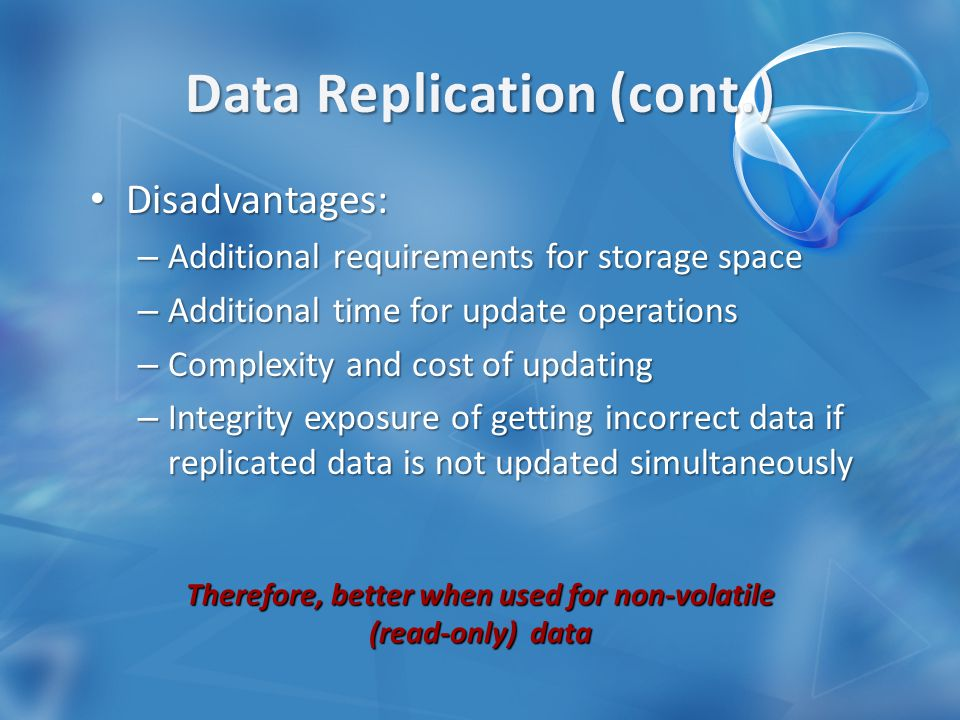 Disadvantages: Disadvantages: – Additional requirements for storage space – Additional time for update operations – Complexity and cost of updating – Integrity exposure of getting incorrect data if replicated data is not updated simultaneously Therefore, better when used for non-volatile (read-only) data