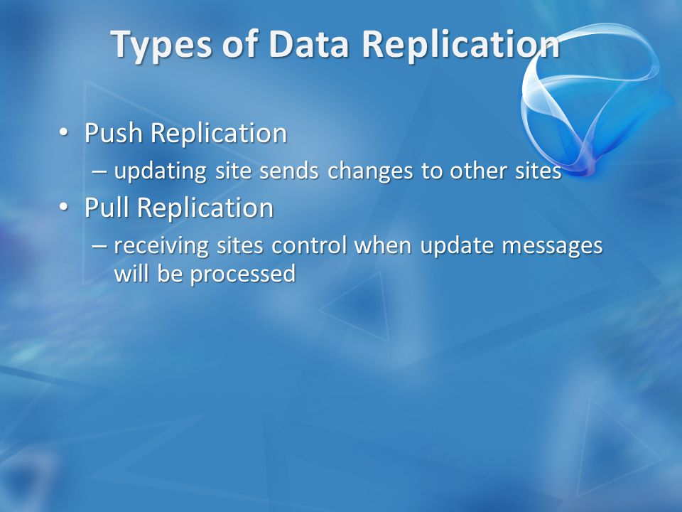 Push Replication Push Replication – updating site sends changes to other sites Pull Replication Pull Replication – receiving sites control when update messages will be processed