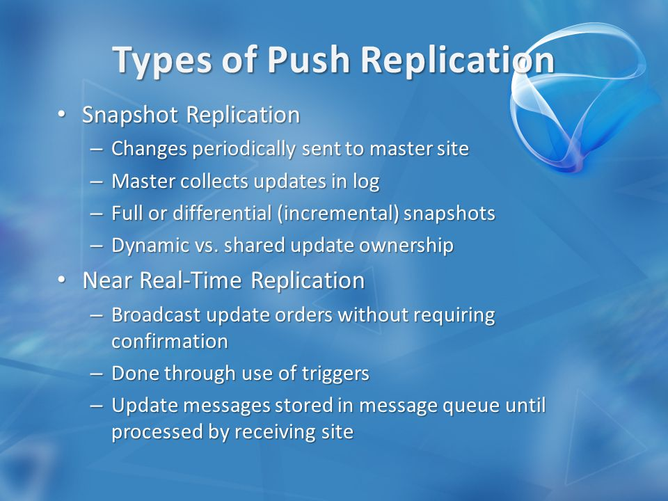 Snapshot Replication Snapshot Replication – Changes periodically sent to master site – Master collects updates in log – Full or differential (incremental) snapshots – Dynamic vs.