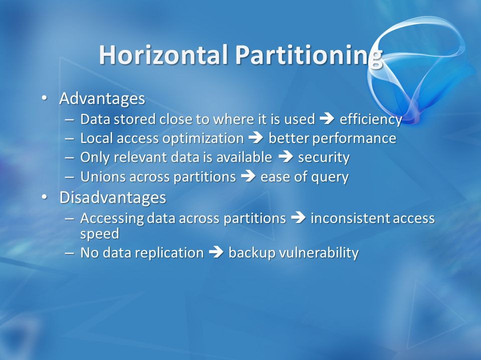 Advantages Advantages – Data stored close to where it is used  efficiency – Local access optimization  better performance – Only relevant data is available  security – Unions across partitions  ease of query Disadvantages Disadvantages – Accessing data across partitions  inconsistent access speed – No data replication  backup vulnerability