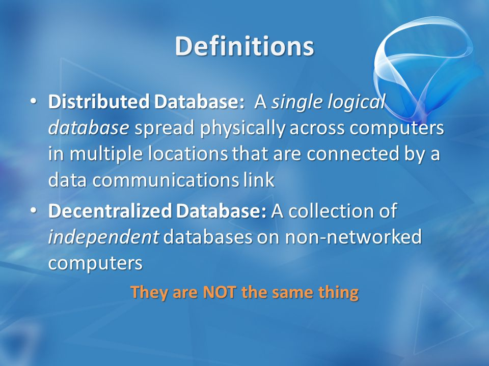 Distributed Database: A single logical database spread physically across computers in multiple locations that are connected by a data communications link Distributed Database: A single logical database spread physically across computers in multiple locations that are connected by a data communications link Decentralized Database: A collection of independent databases on non-networked computers Decentralized Database: A collection of independent databases on non-networked computers They are NOT the same thing