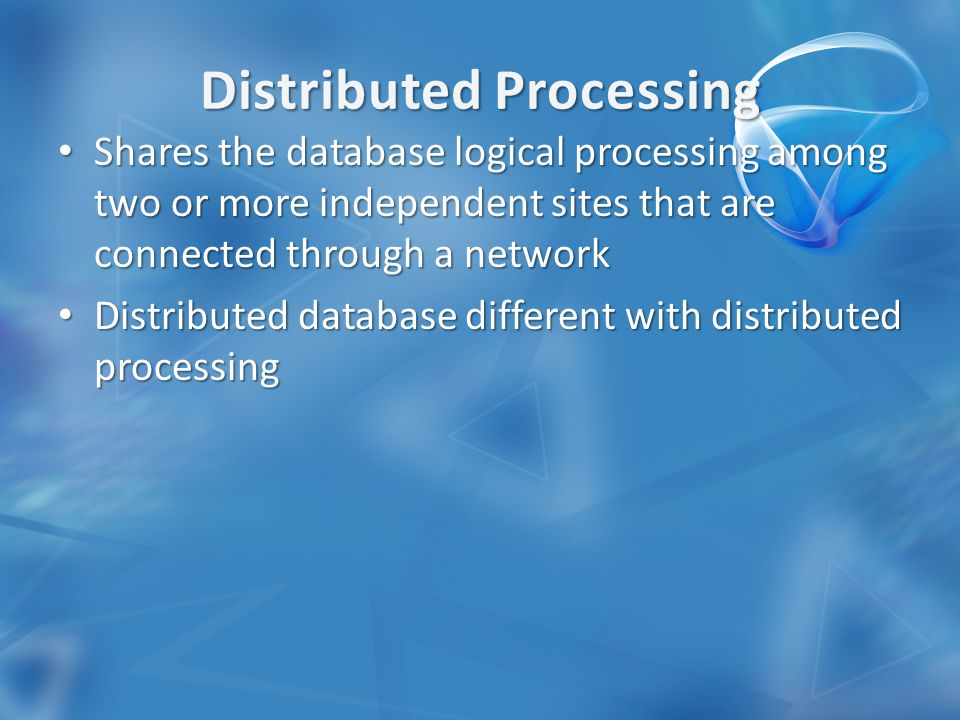 Shares the database logical processing among two or more independent sites that are connected through a network Shares the database logical processing among two or more independent sites that are connected through a network Distributed database different with distributed processing Distributed database different with distributed processing