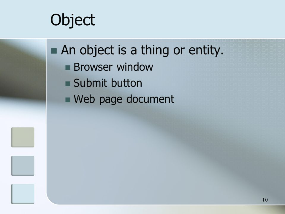 10 Object An object is a thing or entity. Browser window Submit button Web page document