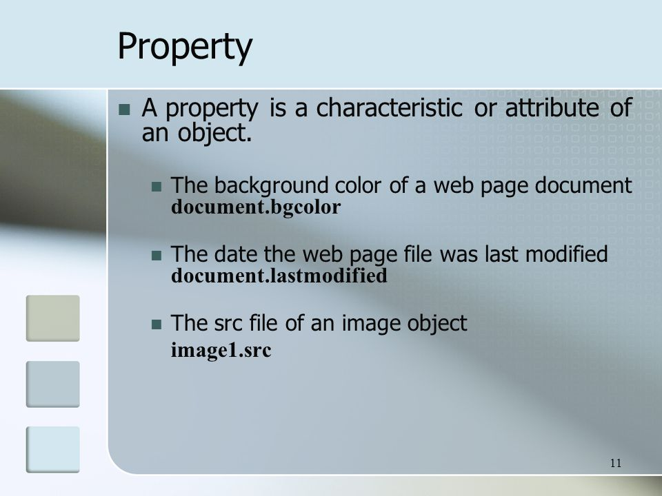 11 Property A property is a characteristic or attribute of an object.