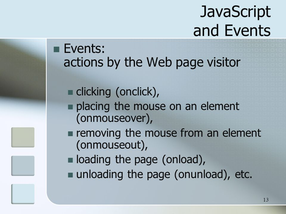 13 JavaScript and Events Events: actions by the Web page visitor clicking (onclick), placing the mouse on an element (onmouseover), removing the mouse from an element (onmouseout), loading the page (onload), unloading the page (onunload), etc.