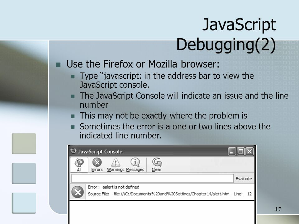 17 JavaScript Debugging(2) Use the Firefox or Mozilla browser: Type javascript: in the address bar to view the JavaScript console.