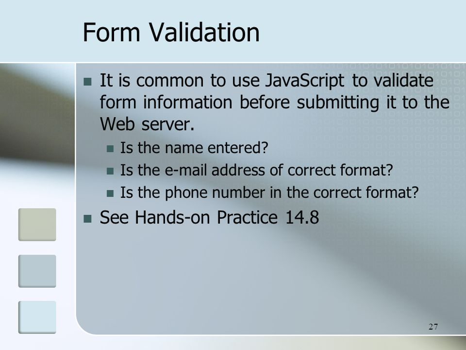 27 Form Validation It is common to use JavaScript to validate form information before submitting it to the Web server.