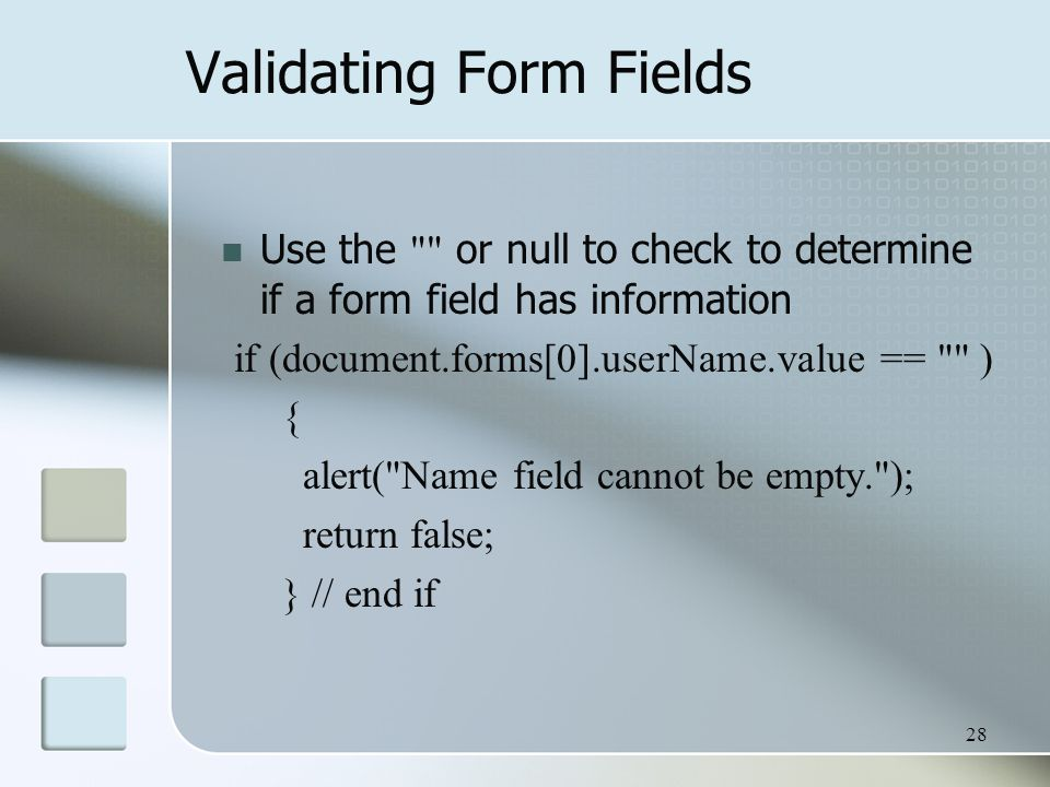28 Validating Form Fields Use the or null to check to determine if a form field has information if (document.forms[0].userName.value == ) { alert( Name field cannot be empty. ); return false; } // end if