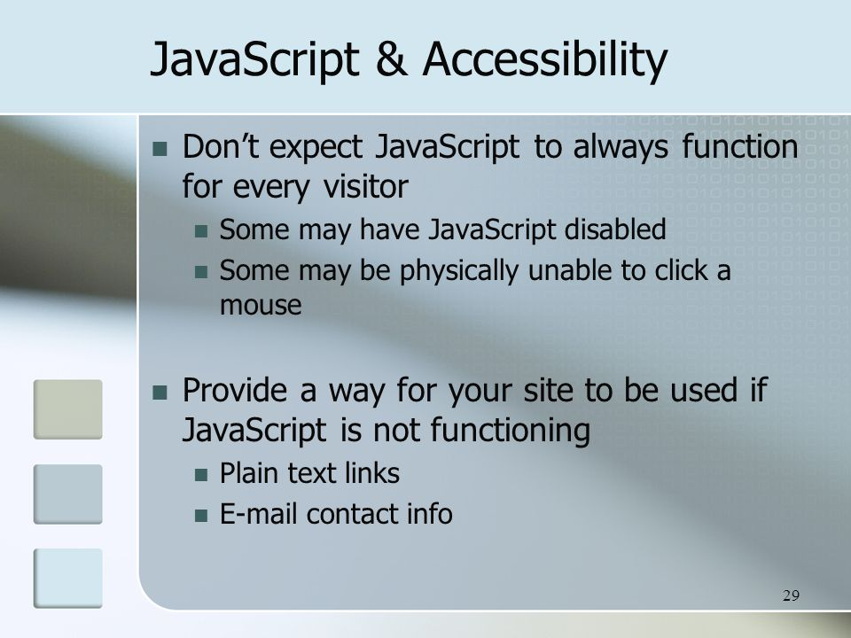 29 JavaScript & Accessibility Don't expect JavaScript to always function for every visitor Some may have JavaScript disabled Some may be physically unable to click a mouse Provide a way for your site to be used if JavaScript is not functioning Plain text links  contact info