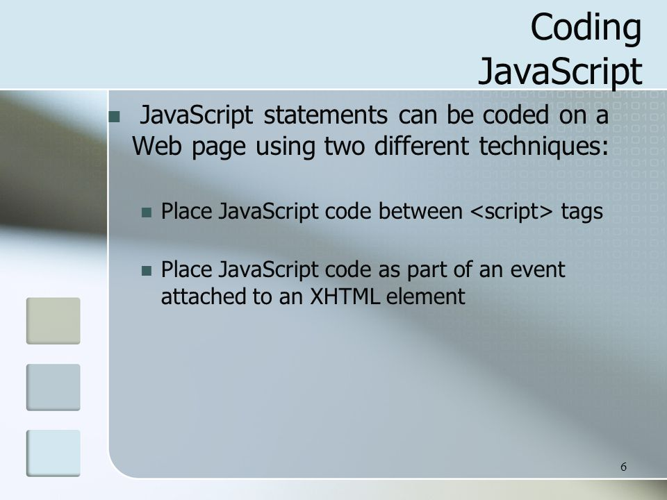 6 Coding JavaScript JavaScript statements can be coded on a Web page using two different techniques: Place JavaScript code between tags Place JavaScript code as part of an event attached to an XHTML element