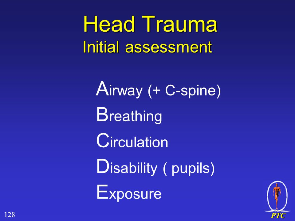 PTC Head Trauma Initial assessment Head Trauma Initial assessment A irway (+ C-spine) B reathing C irculation D isability ( pupils) E xposure 128