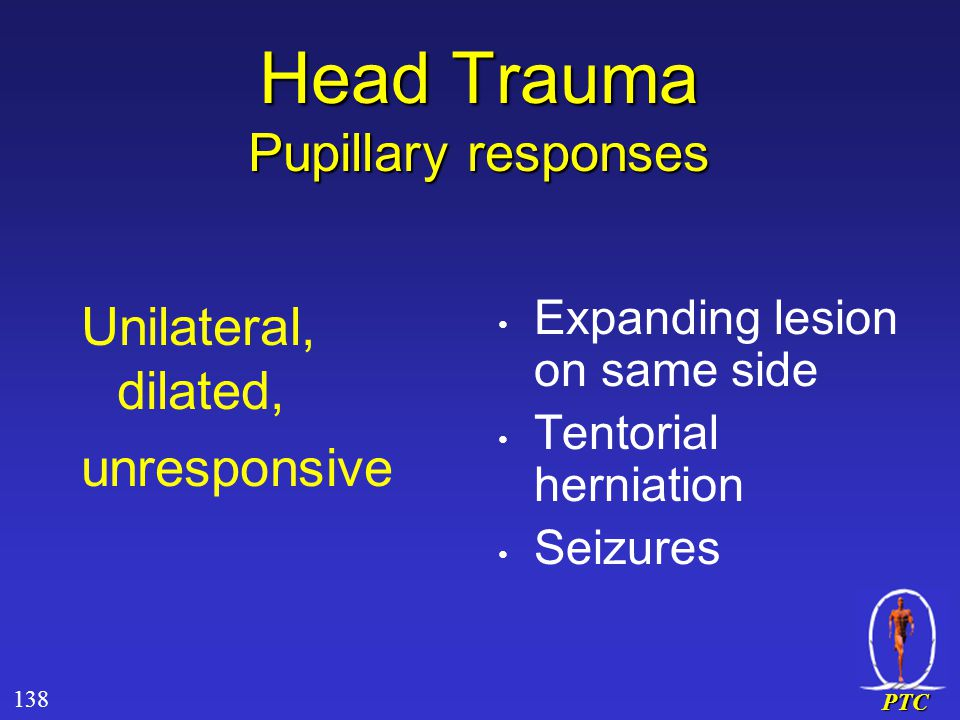 PTC Head Trauma Pupillary responses Unilateral, dilated, unresponsive Expanding lesion on same side Tentorial herniation Seizures 138