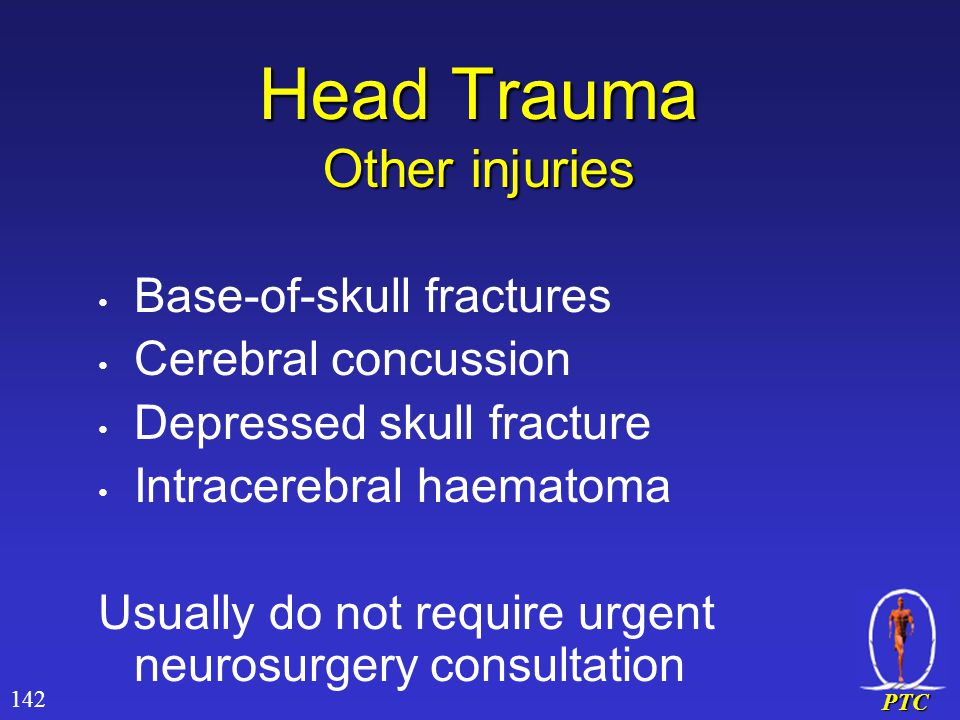 PTC Head Trauma Other injuries Base-of-skull fractures Cerebral concussion Depressed skull fracture Intracerebral haematoma Usually do not require urgent neurosurgery consultation 142