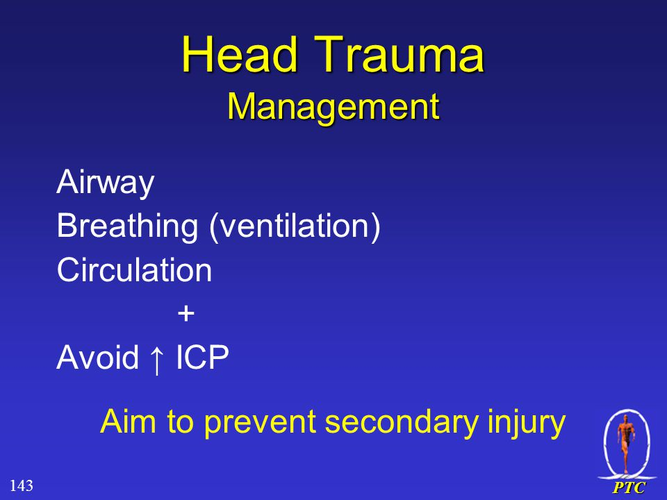 PTC Airway Breathing (ventilation) Circulation + Avoid ↑ ICP Aim to prevent secondary injury Head Trauma Management 143
