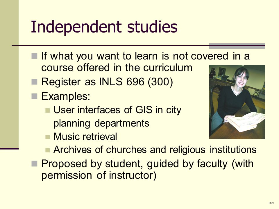 Independent studies If what you want to learn is not covered in a course offered in the curriculum Register as INLS 696 (300) Examples: User interfaces of GIS in city planning departments Music retrieval Archives of churches and religious institutions Proposed by student, guided by faculty (with permission of instructor) BW