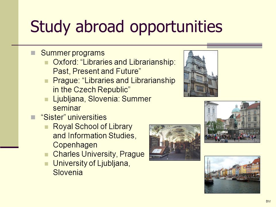 Study abroad opportunities Summer programs Oxford: Libraries and Librarianship: Past, Present and Future Prague: Libraries and Librarianship in the Czech Republic Ljubljana, Slovenia: Summer seminar Sister universities Royal School of Library and Information Studies, Copenhagen Charles University, Prague University of Ljubljana, Slovenia BM