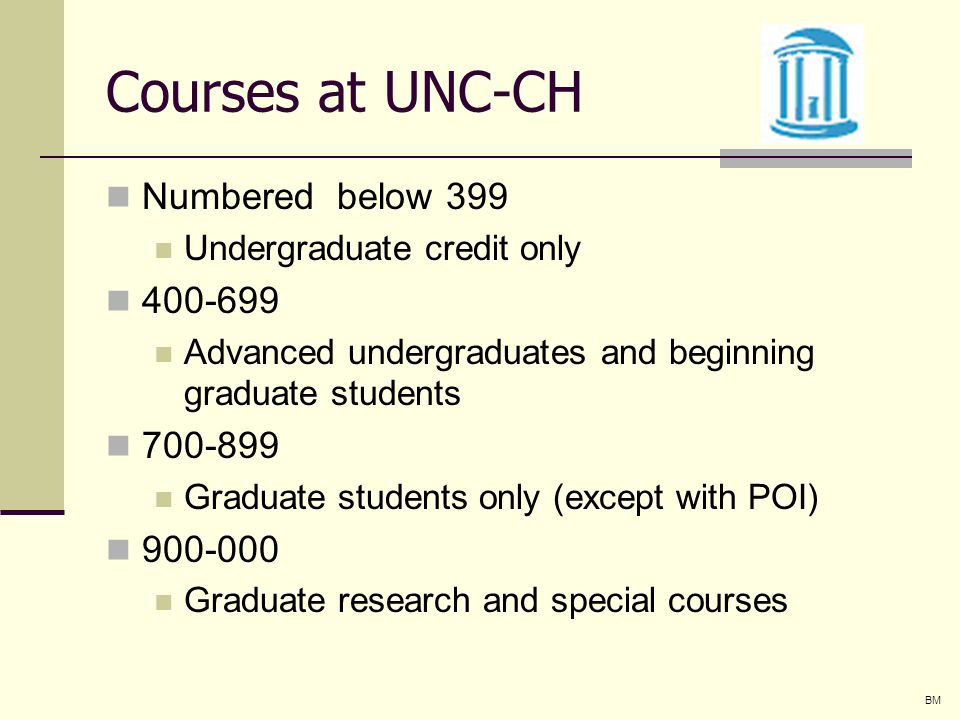 Courses at UNC-CH Numbered below 399 Undergraduate credit only Advanced undergraduates and beginning graduate students Graduate students only (except with POI) Graduate research and special courses BM