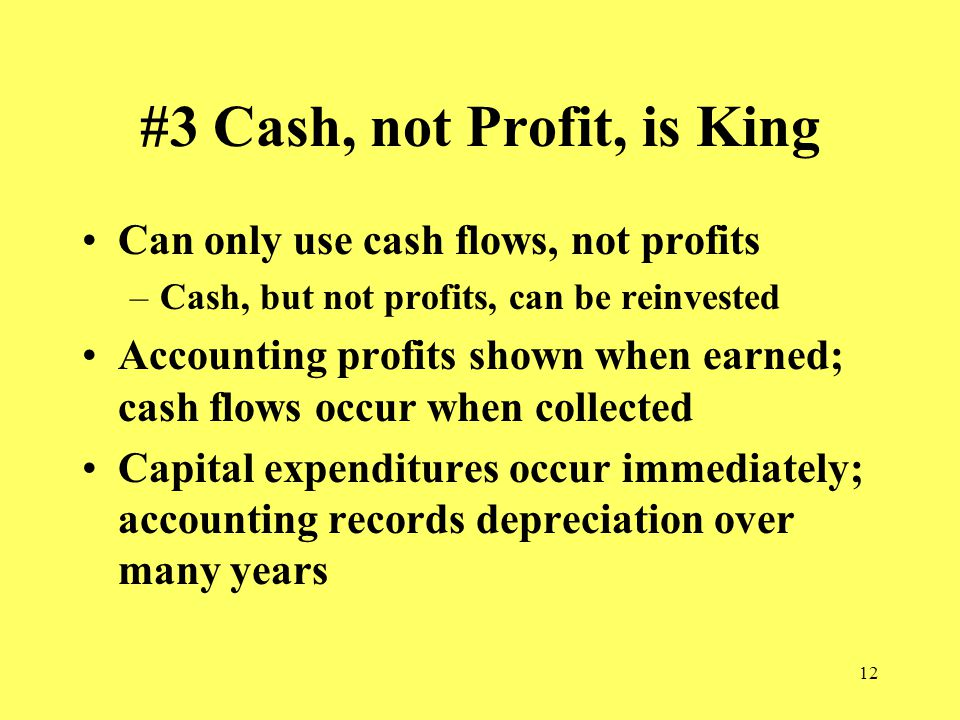 12 #3 Cash, not Profit, is King Can only use cash flows, not profits –Cash, but not profits, can be reinvested Accounting profits shown when earned; cash flows occur when collected Capital expenditures occur immediately; accounting records depreciation over many years