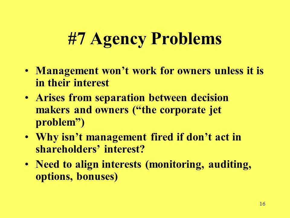 16 #7 Agency Problems Management won't work for owners unless it is in their interest Arises from separation between decision makers and owners ( the corporate jet problem ) Why isn't management fired if don't act in shareholders' interest.