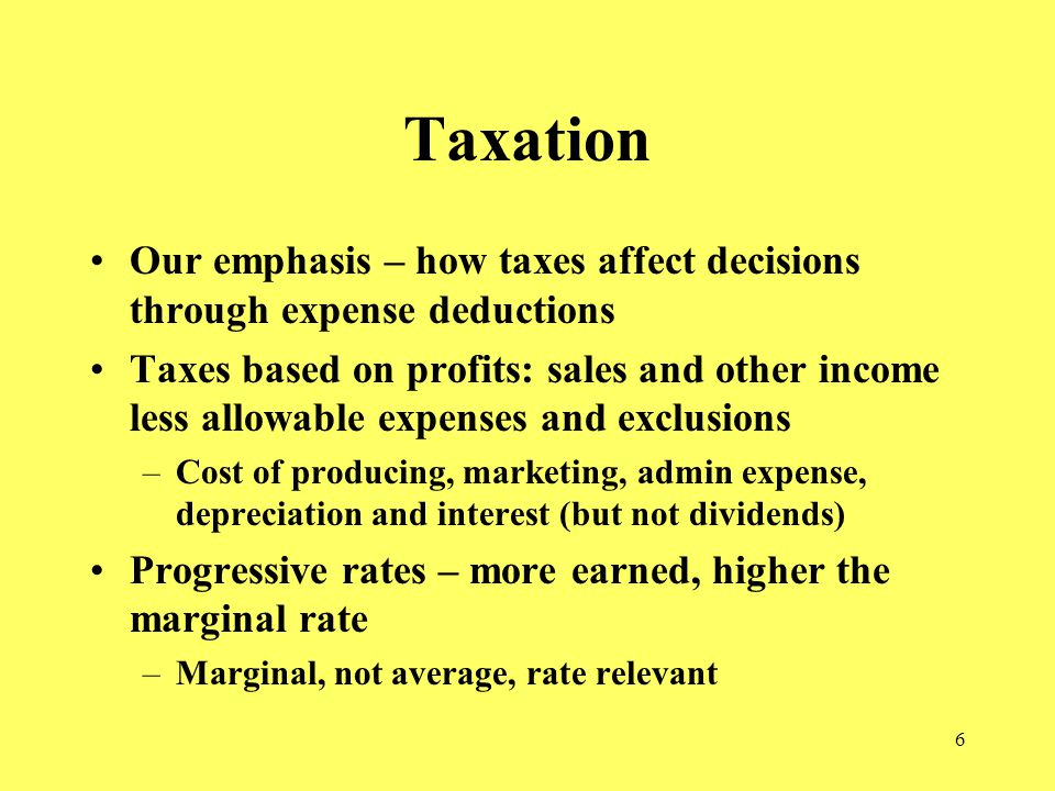 6 Taxation Our emphasis – how taxes affect decisions through expense deductions Taxes based on profits: sales and other income less allowable expenses and exclusions –Cost of producing, marketing, admin expense, depreciation and interest (but not dividends) Progressive rates – more earned, higher the marginal rate –Marginal, not average, rate relevant
