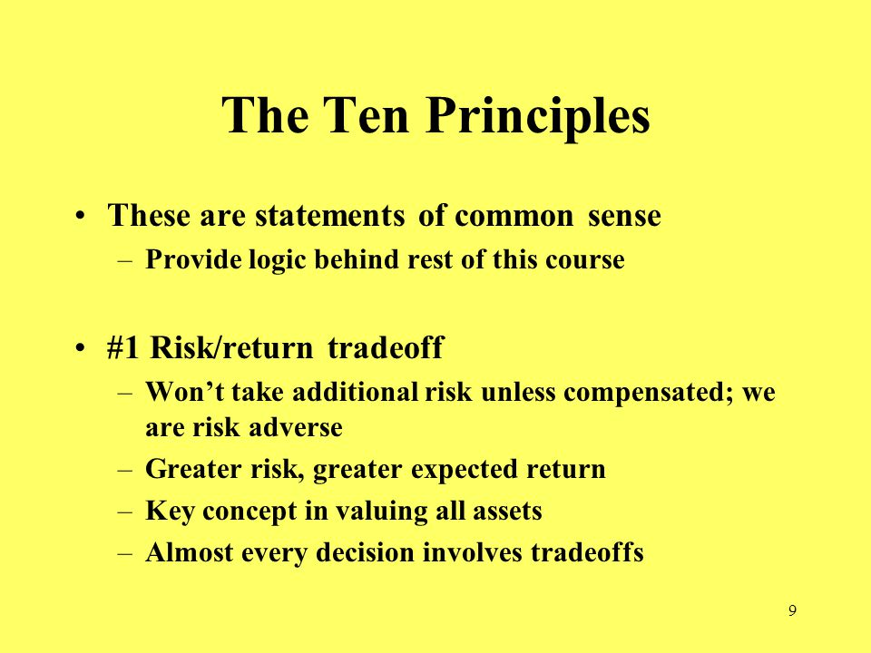 9 The Ten Principles These are statements of common sense –Provide logic behind rest of this course #1 Risk/return tradeoff –Won't take additional risk unless compensated; we are risk adverse –Greater risk, greater expected return –Key concept in valuing all assets –Almost every decision involves tradeoffs